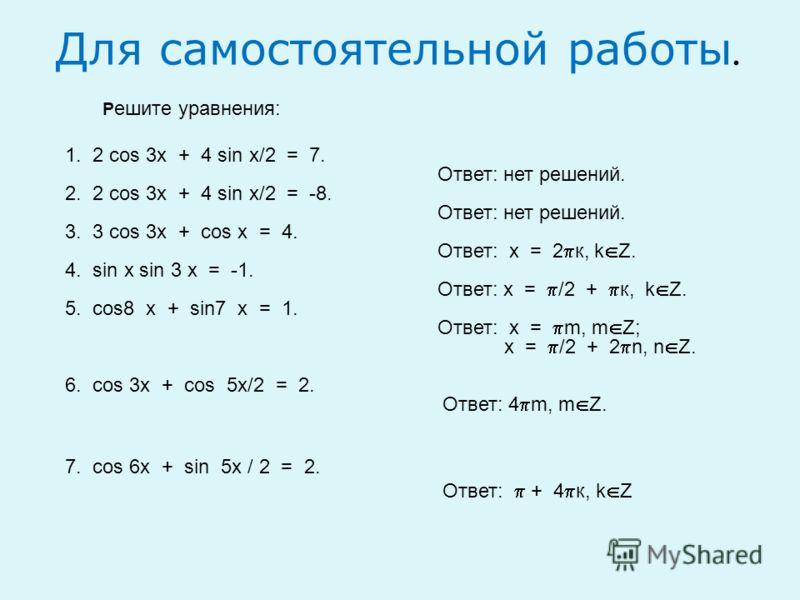 Для самостоятельной работы. Р ешите уравнения: 1. 2 cos 3x + 4 sin x/2 = 7. Ответ: нет решений. 2. 2 cos 3x + 4 sin x/2 = -8. Ответ: нет решений. 3. 3 cos 3x + cos x = 4. Ответ: х = 2 к, k Z. 4. sin x sin 3 x = -1. Ответ: х = /2 + к, k Z. 5. cos8 x +