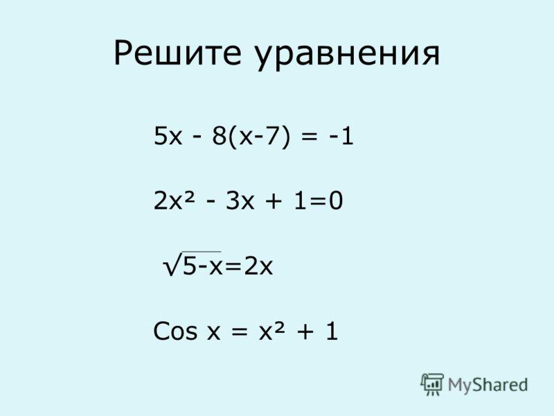 Решите уравнения 5х - 8(х-7) = -1 2х² - 3х + 1=0 5-х=2х Cos x = x² + 1