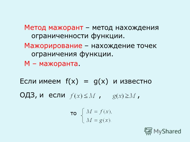 то Метод мажорант – метод нахождения ограниченности функции. Мажорирование – нахождение точек ограничения функции. М – мажоранта. Если имеем f(x) = g(x) и известно ОДЗ, и если,,