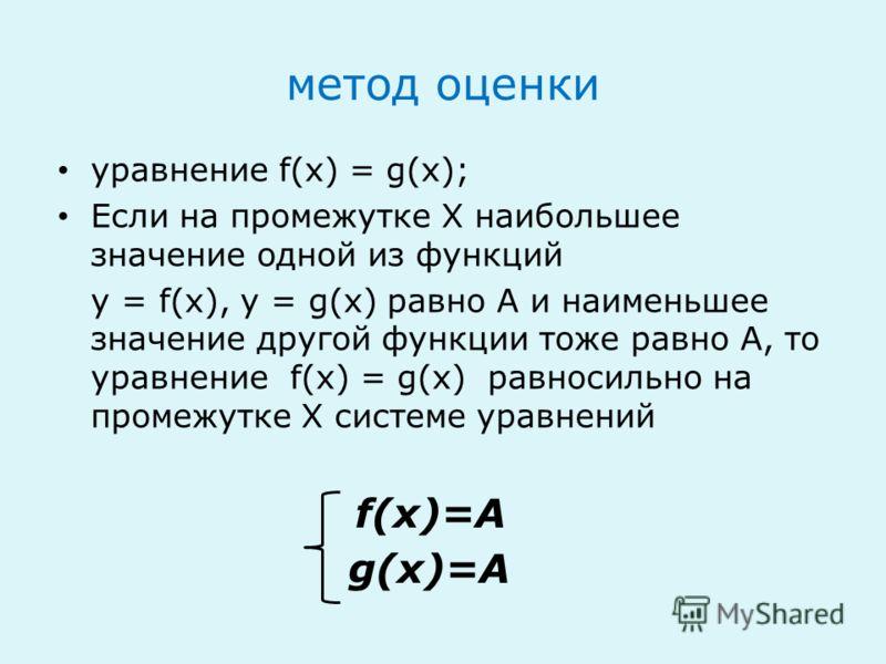 метод оценки уравнение f(x) = g(x); Если на промежутке Х наибольшее значение одной из функций y = f(x), y = g(x) равно А и наименьшее значение другой функции тоже равно А, то уравнение f(x) = g(x) равносильно на промежутке Х системе уравнений f(x)=А