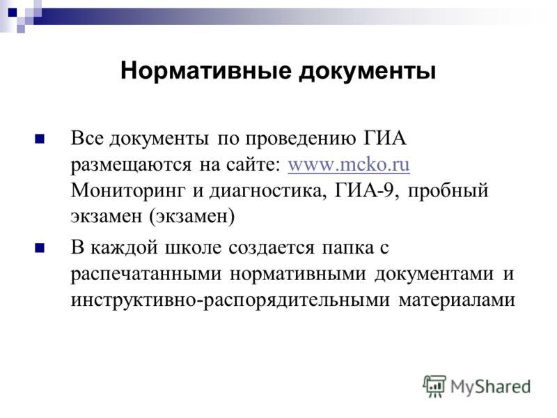 Нормативные документы Все документы по проведению ГИА размещаются на сайте: www.mcko.ru Мониторинг и диагностика, ГИА-9, пробный экзамен (экзамен)www.mcko.ru В каждой школе создается папка с распечатанными нормативными документами и инструктивно-расп