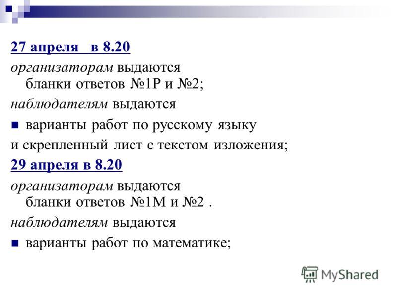 27 апреля в 8.20 организаторам выдаются бланки ответов 1Р и 2; наблюдателям выдаются варианты работ по русскому языку и скрепленный лист с текстом изложения; 29 апреля в 8.20 организаторам выдаются бланки ответов 1М и 2. наблюдателям выдаются вариант