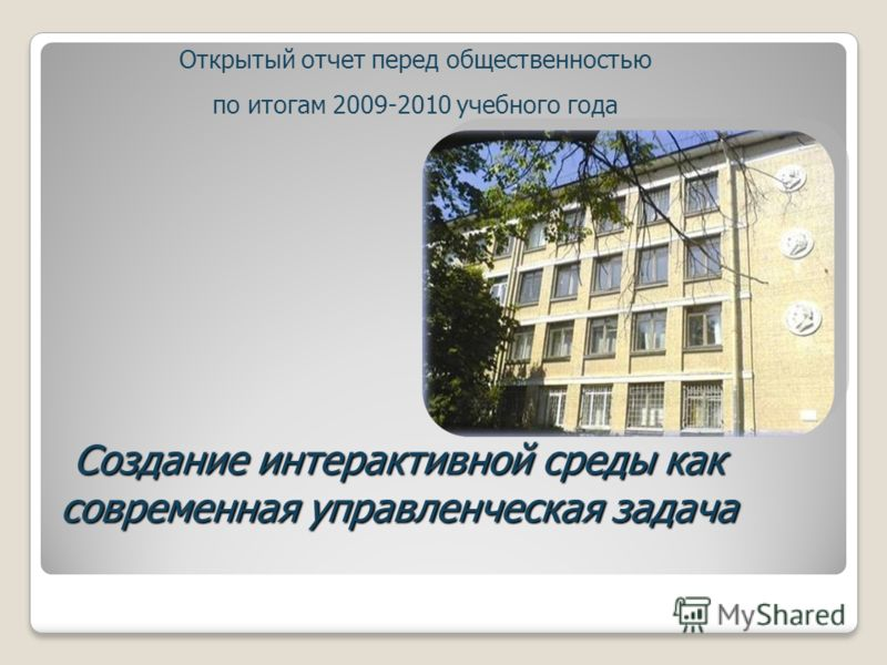 Создание интерактивной среды как современная управленческая задача Открытый отчет перед общественностью по итогам 2009-2010 учебного года