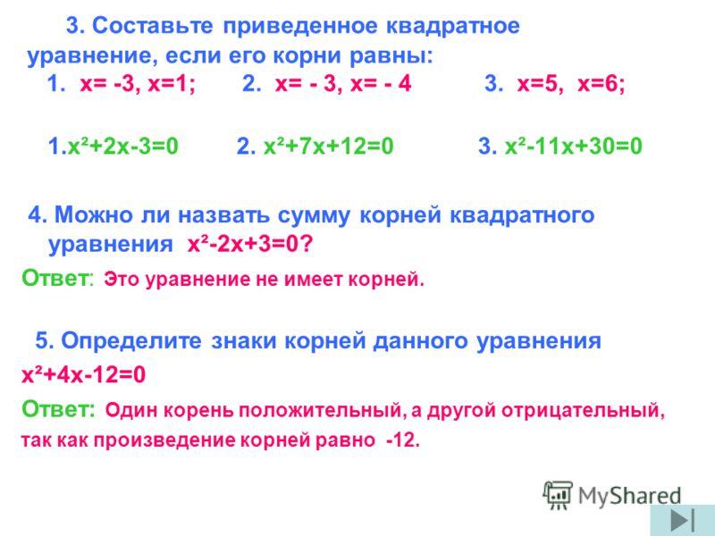 3. Составьте приведенное квадратное уравнение, если его корни равны: 1. x= -3, х=1; 2. x= - 3, x= - 4 3. x=5, x=6; 1.x²+2x-3=0 2. x²+7x+12=0 3. x²-11x+30=0 4. Можно ли назвать сумму корней квадратного уравнения x²-2x+3=0? Ответ: Это уравнение не имее