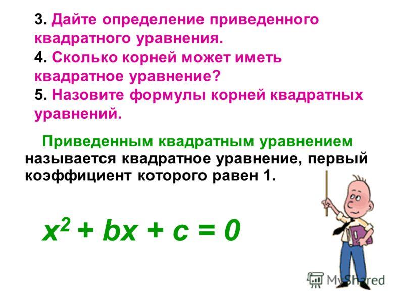 3. Дайте определение приведенного квадратного уравнения. 4. Сколько корней может иметь квадратное уравнение? 5. Назовите формулы корней квадратных уравнений. Приведенным квадратным уравнением называется квадратное уравнение, первый коэффициент которо