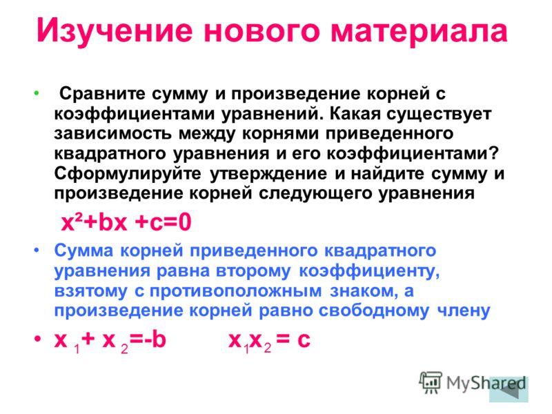 Изучение нового материала Сравните сумму и произведение корней с коэффициентами уравнений. Какая существует зависимость между корнями приведенного квадратного уравнения и его коэффициентами? Сформулируйте утверждение и найдите сумму и произведение ко