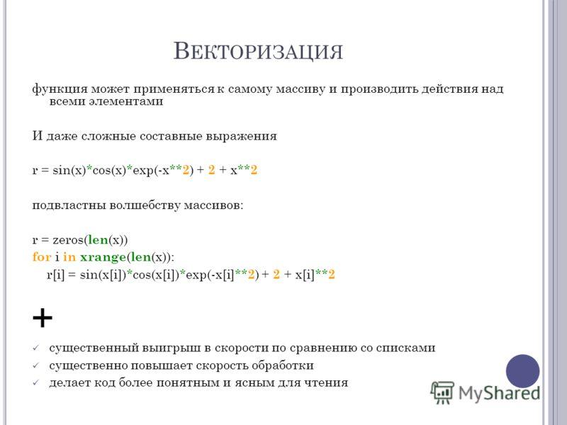 В ЕКТОРИЗАЦИЯ функция может применяться к самому массиву и производить действия над всеми элементами И даже сложные составные выражения r = sin(x)*cos(x)*exp(-x** 2 ) + 2 + x** 2 подвластны волшебству массивов: r = zeros( len (x)) for i in xrange ( l