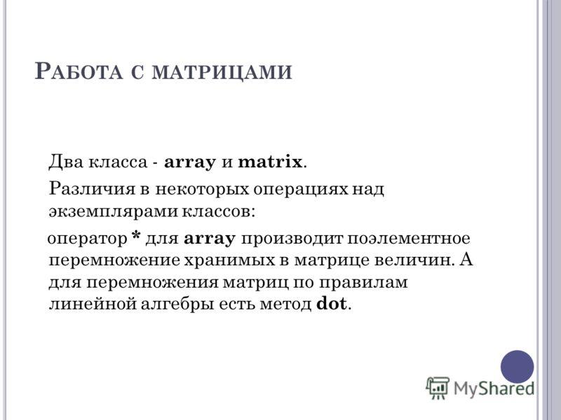 Р АБОТА С МАТРИЦАМИ Два класса - array и matrix. Различия в некоторых операциях над экземплярами классов: оператор * для array производит поэлементное перемножение хранимых в матрице величин. А для перемножения матриц по правилам линейной алгебры ест