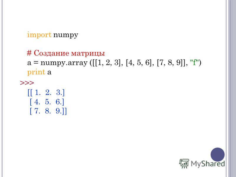 import numpy # Создание матрицы a = numpy.array ([[1, 2, 3], [4, 5, 6], [7, 8, 9]], f) print a >>> [[ 1. 2. 3.] [ 4. 5. 6.] [ 7. 8. 9.]]