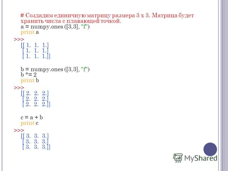 # Создадим единичную матрицу размера 3 x 3. Матрица будет хранить числа с плавающей точкой. a = numpy.ones ([3,3],