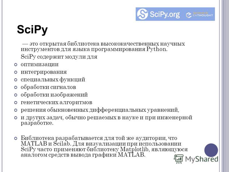 это открытая библиотека высококачественных научных инструментов для языка программирования Python. SciPy содержит модули для оптимизации интегрирования специальных функций обработки сигналов обработки изображений генетических алгоритмов решения обыкн