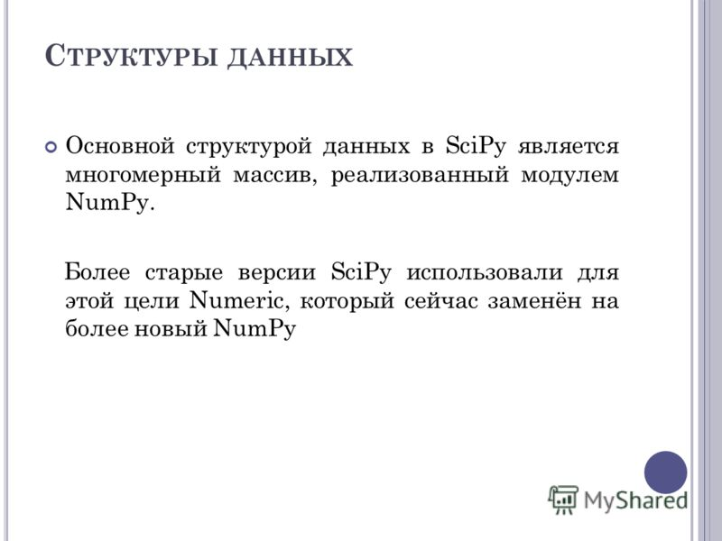 С ТРУКТУРЫ ДАННЫХ Основной структурой данных в SciPy является многомерный массив, реализованный модулем NumPy. Более старые версии SciPy использовали для этой цели Numeric, который сейчас заменён на более новый NumPy