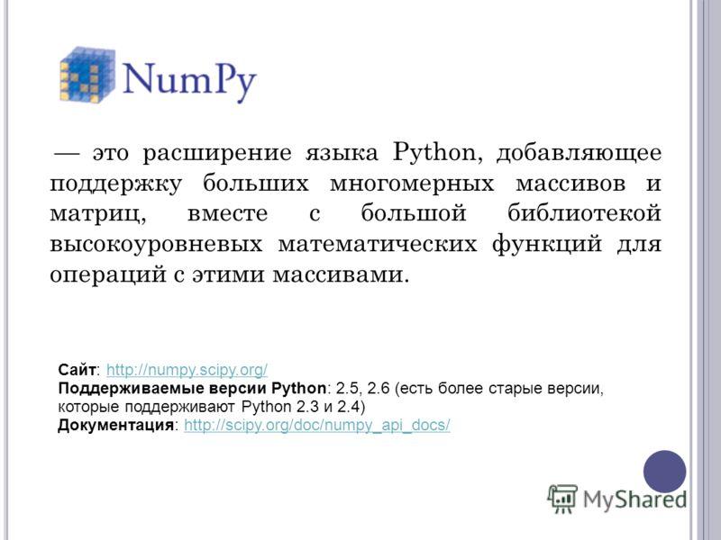 это расширение языка Python, добавляющее поддержку больших многомерных массивов и матриц, вместе с большой библиотекой высокоуровневых математических функций для операций с этими массивами. Сайт: http://numpy.scipy.org/ Поддерживаемые версии Python: