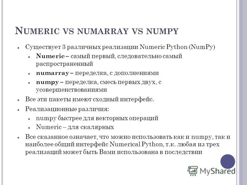 N UMERIC VS NUMARRAY VS NUMPY Существует 3 различных реализации Numeric Python (NumPy) Numeric – самый первый, следовательно самый распространенный numarray – переделка, с дополнениями numpy – переделка, смесь первых двух, с усовершенствованиями Все