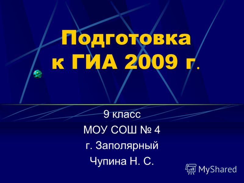 Подготовка к ГИА 2009 г. 9 класс МОУ СОШ 4 г. Заполярный Чупина Н. С.