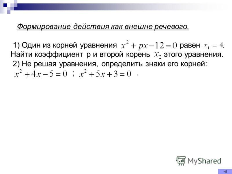 Формирование действия как внешне речевого. 1) Один из корней уравнения равен. Найти коэффициент p и второй корень этого уравнения. 2) Не решая уравнения, определить знаки его корней: ;.