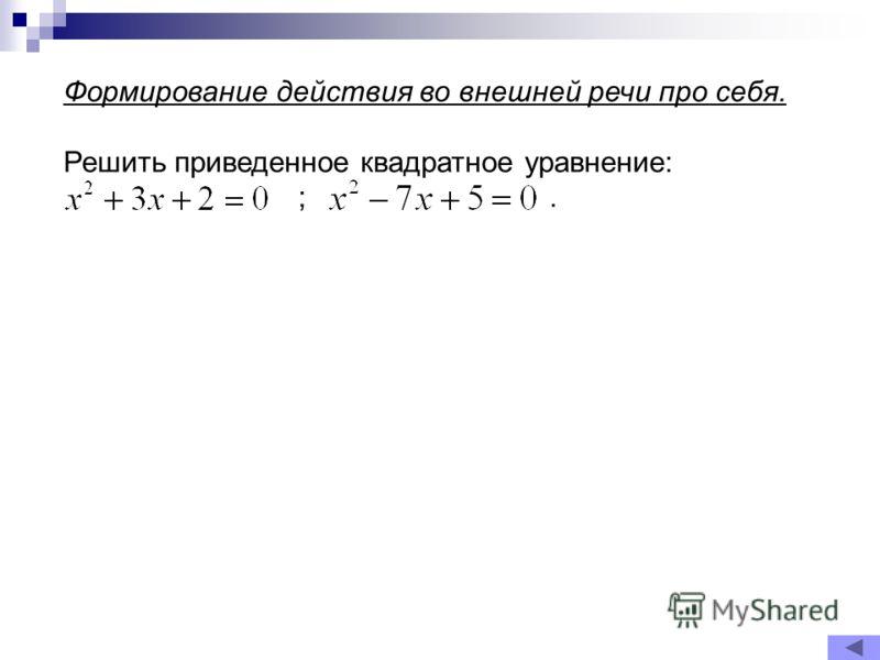 Формирование действия во внешней речи про себя. Решить приведенное квадратное уравнение: ;.