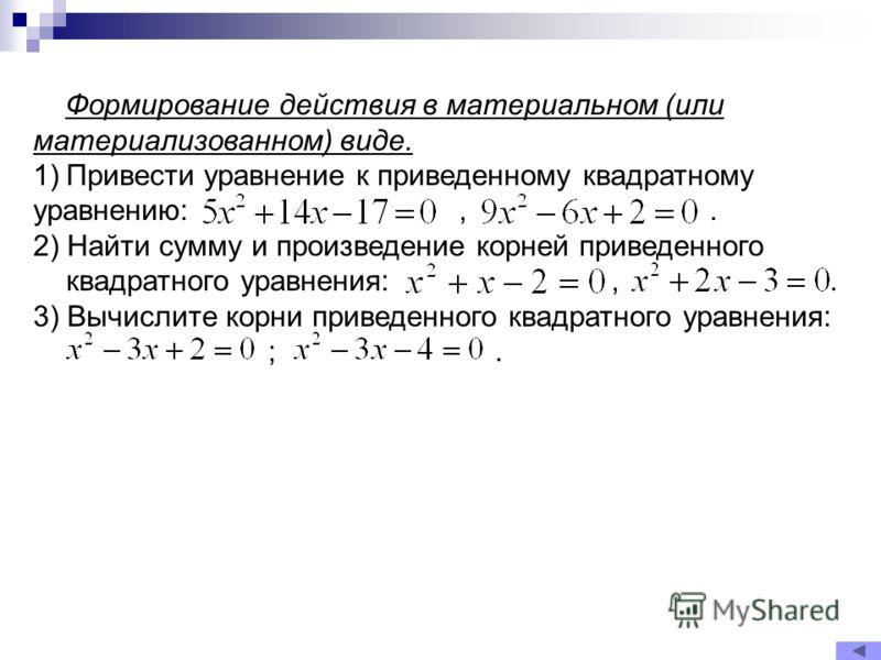 Формирование действия в материальном (или материализованном) виде. 1)Привести уравнение к приведенному квадратному уравнению:,. 2) Найти сумму и произведение корней приведенного квадратного уравнения:,. 3) Вычислите корни приведенного квадратного ура
