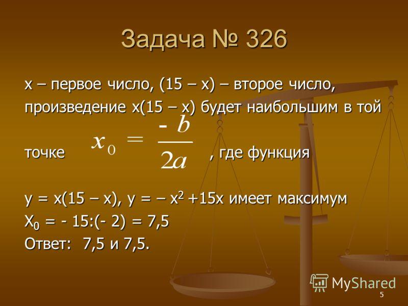 5 Задача 326 х – первое число, (15 – х) – второе число, произведение х(15 – х) будет наибольшим в той точке, где функция y = x(15 – x), y = – x 2 +15x имеет максимум X 0 = - 15:(- 2) = 7,5 Ответ: 7,5 и 7,5.