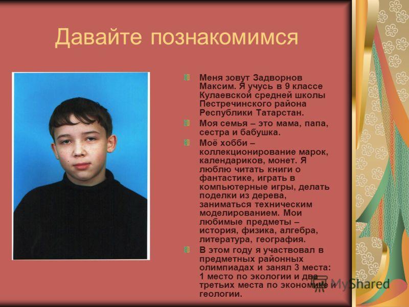 Давайте познакомимся Меня зовут Задворнов Максим. Я учусь в 9 классе Кулаевской средней школы Пестречинского района Республики Татарстан. Моя семья – это мама, папа, сестра и бабушка. Моё хобби – коллекционирование марок, календариков, монет. Я люблю