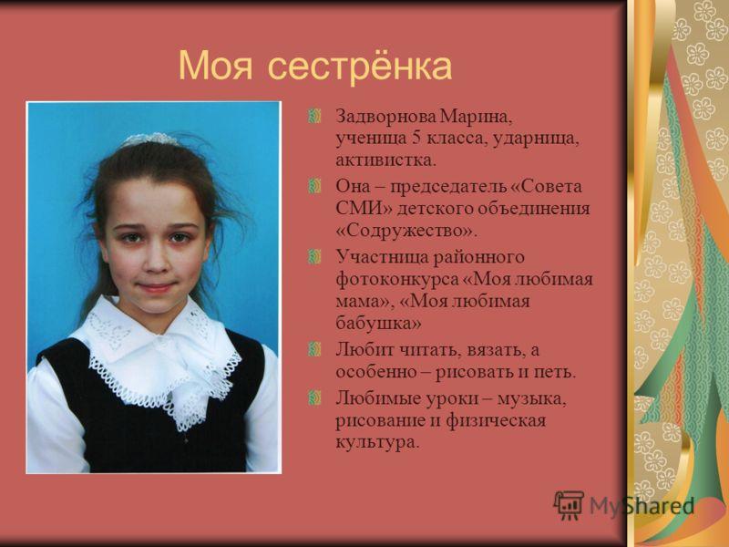 Моя сестрёнка Задворнова Марина, ученица 5 класса, ударница, активистка. Она – председатель «Совета СМИ» детского объединения «Содружество». Участница районного фотоконкурса «Моя любимая мама», «Моя любимая бабушка» Любит читать, вязать, а особенно –