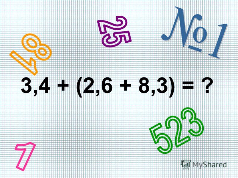 3,4 + (2,6 + 8,3) = ?