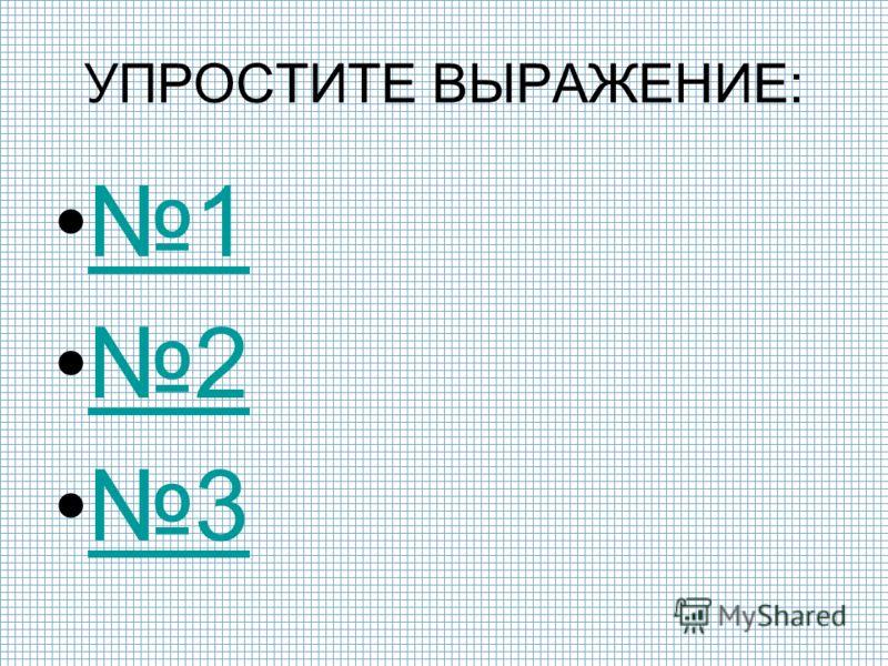 1 2 3 УПРОСТИТЕ ВЫРАЖЕНИЕ: