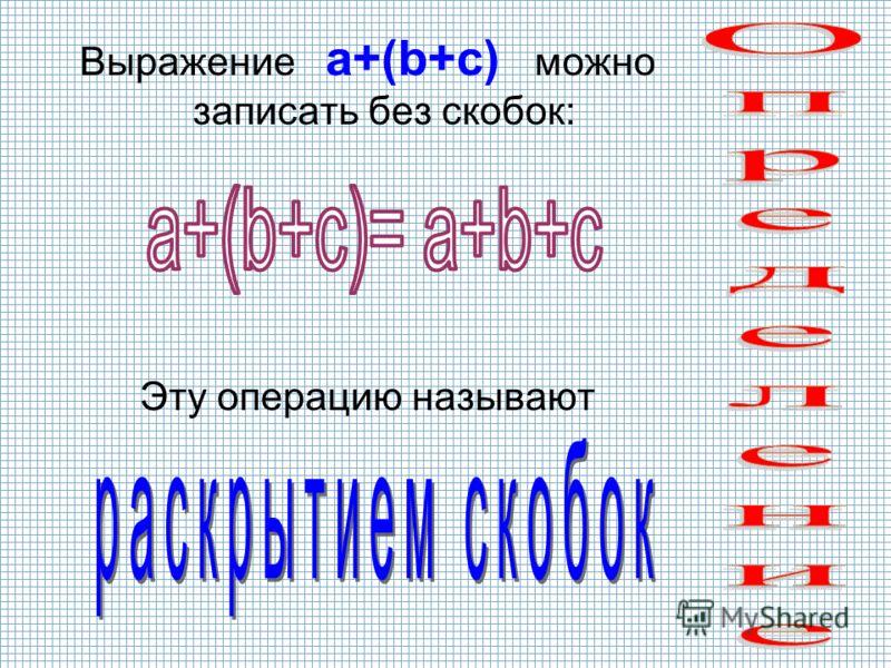 Выражение a+(b+c) можно записать без скобок: Эту операцию называют