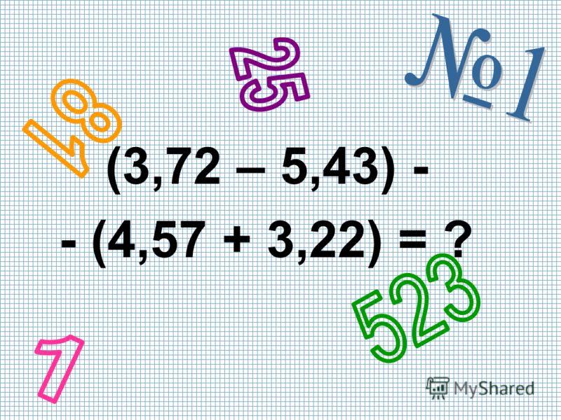 (3,72 – 5,43) - - (4,57 + 3,22) = ?