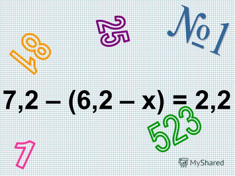 7,2 – (6,2 – x) = 2,2