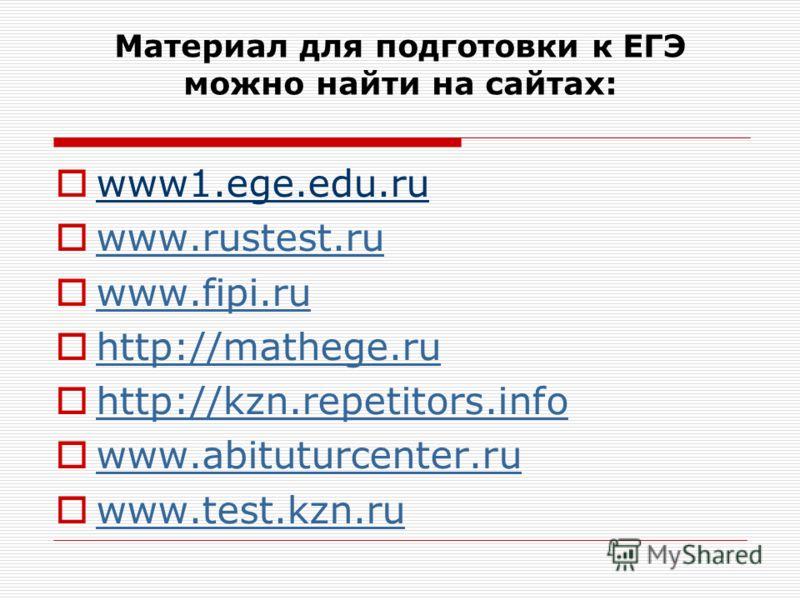 Материал для подготовки к ЕГЭ можно найти на сайтах: www1.ege.edu.ru www.rustest.ru www.fipi.ru http://mathege.ru http://kzn.repetitors.info www.abituturcenter.ru www.test.kzn.ru