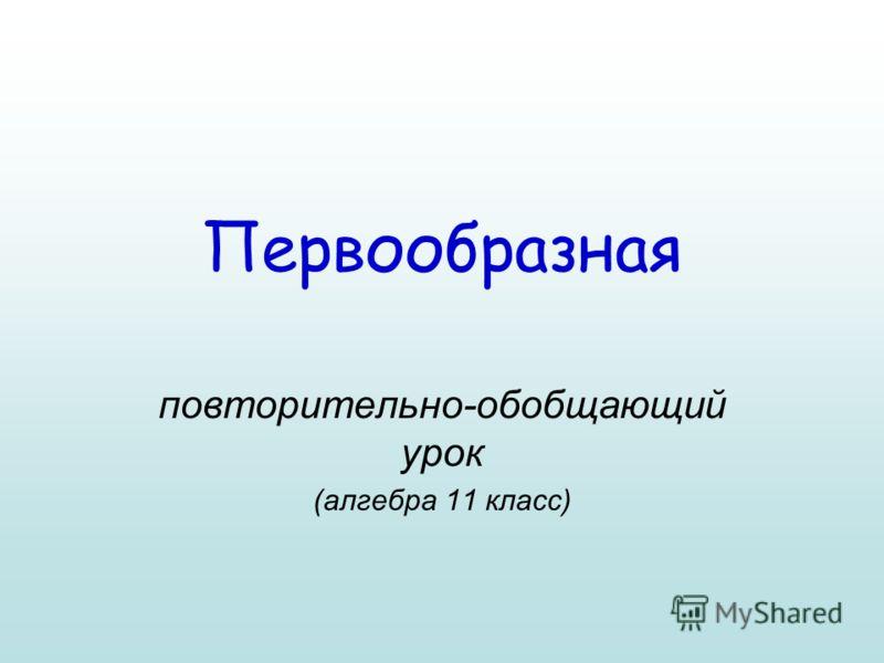 Первообразная повторительно-обобщающий урок (алгебра 11 класс)