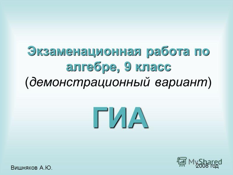 Экзаменационная работа по алгебре, 9 класс Экзаменационная работа по алгебре, 9 класс (демонстрационный вариант) ГИА Вишняков А.Ю. 2008 год