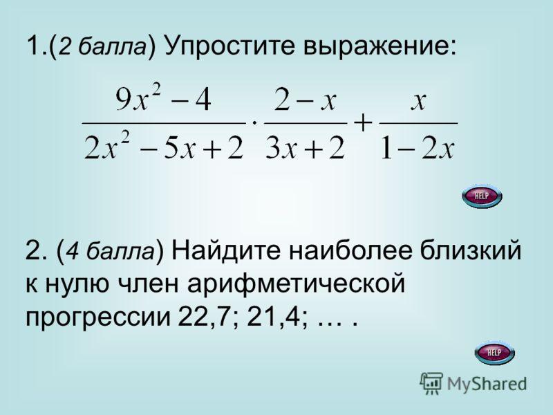 1.( 2 балла ) Упростите выражение: 2. ( 4 балла ) Найдите наиболее близкий к нулю член арифметической прогрессии 22,7; 21,4; ….