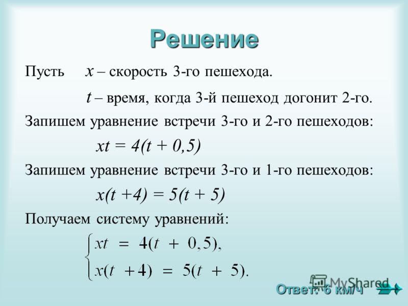 Решение Пусть х – скорость 3-го пешехода. t – время, когда 3-й пешеход догонит 2-го. Запишем уравнение встречи 3-го и 2-го пешеходов: хt = 4(t + 0,5) Запишем уравнение встречи 3-го и 1-го пешеходов: х(t +4) = 5(t + 5) Получаем систему уравнений: Отве