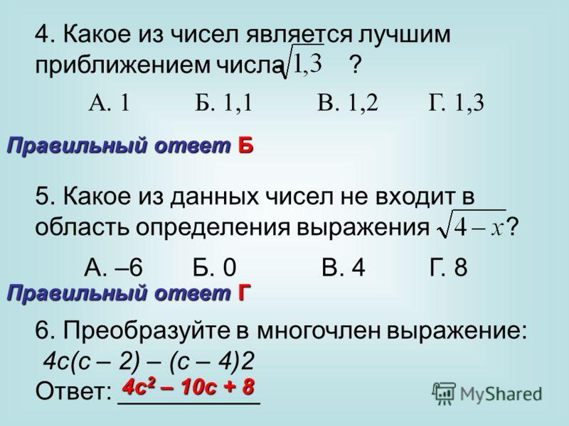 4. Какое из чисел является лучшим приближением числа ? А. 1 Б. 1,1 В. 1,2 Г. 1,3 5. Какое из данных чисел не входит в область определения выражения ? А. –6 Б. 0 В. 4 Г. 8 6. Преобразуйте в многочлен выражение: 4с(с – 2) – (с – 4)2 Ответ: __________ П