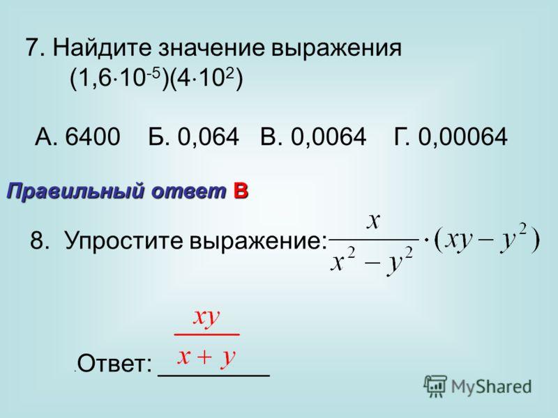 8. Упростите выражение:. Ответ: ________ Правильный ответ В 7. Найдите значение выражения (1,6 10 -5 )(4 10 2 ) А. 6400 Б. 0,064 В. 0,0064 Г. 0,00064