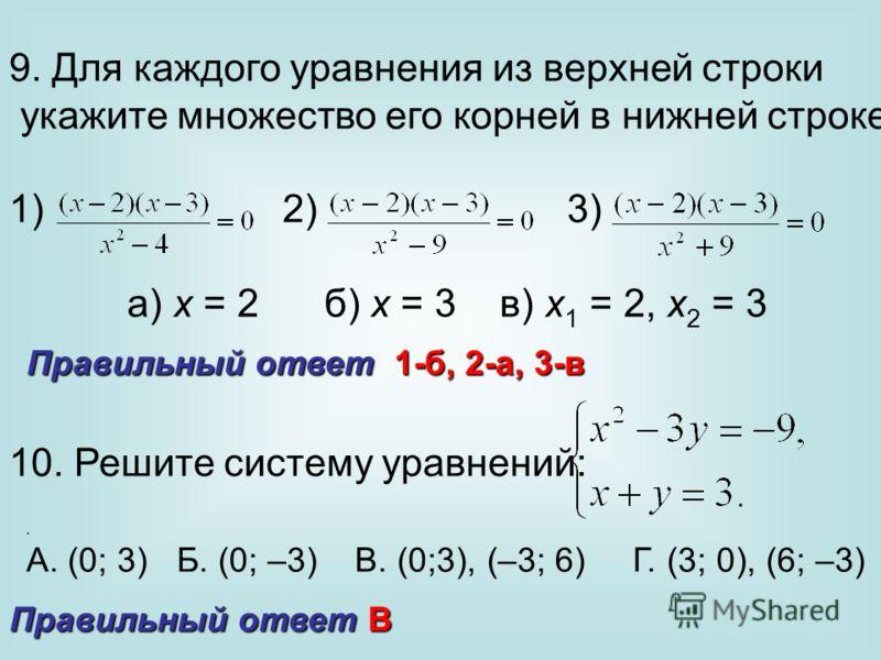 9. Для каждого уравнения из верхней строки укажите множество его корней в нижней строке: 1) 2) 3) а) х = 2 б) х = 3 в) х 1 = 2, х 2 = 3 10. Решите систему уравнений:. А. (0; 3) Б. (0; –3) В. (0;3), (–3; 6) Г. (3; 0), (6; –3) Правильный ответ 1-б, 2-а
