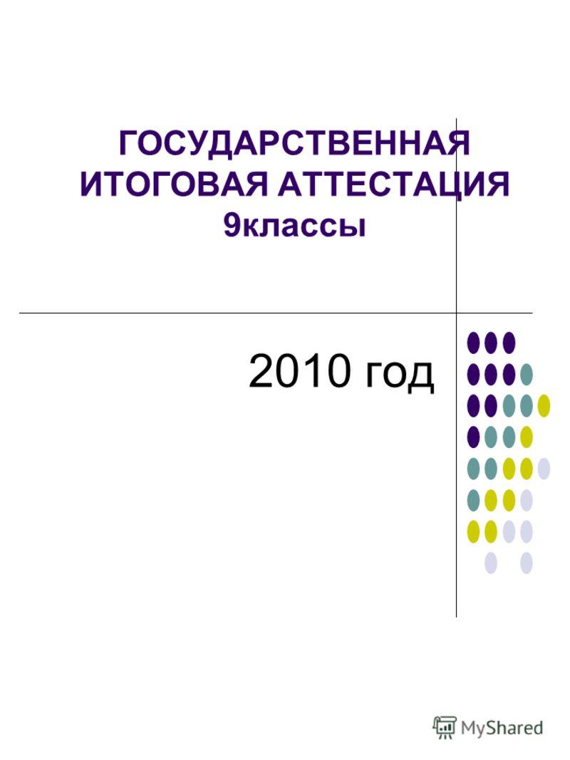 ГОСУДАРСТВЕННАЯ ИТОГОВАЯ АТТЕСТАЦИЯ 9классы 2010 год