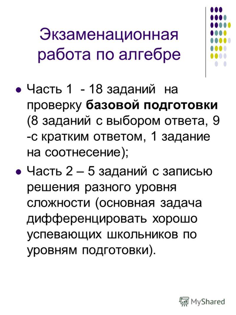 Экзаменационная работа по алгебре Часть 1 - 18 заданий на проверку базовой подготовки (8 заданий с выбором ответа, 9 -с кратким ответом, 1 задание на соотнесение); Часть 2 – 5 заданий с записью решения разного уровня сложности (основная задача диффер