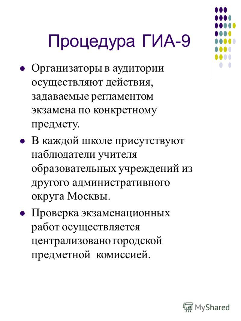 Процедура ГИА-9 Организаторы в аудитории осуществляют действия, задаваемые регламентом экзамена по конкретному предмету. В каждой школе присутствуют наблюдатели учителя образовательных учреждений из другого административного округа Москвы. Проверка э