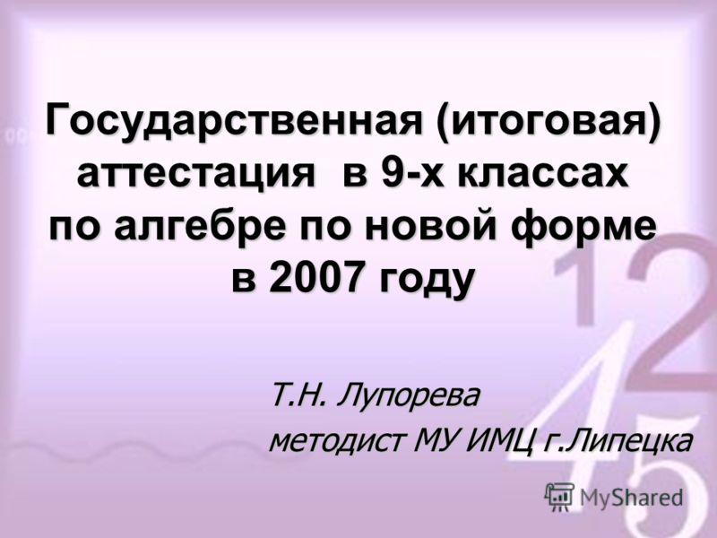 Государственная (итоговая) аттестация в 9-х классах по алгебре по новой форме в 2007 году Т.Н. Лупорева методист МУ ИМЦ г.Липецка