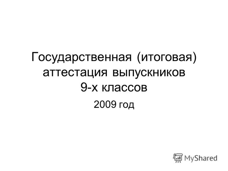 Государственная (итоговая) аттестация выпускников 9-х классов 2009 год