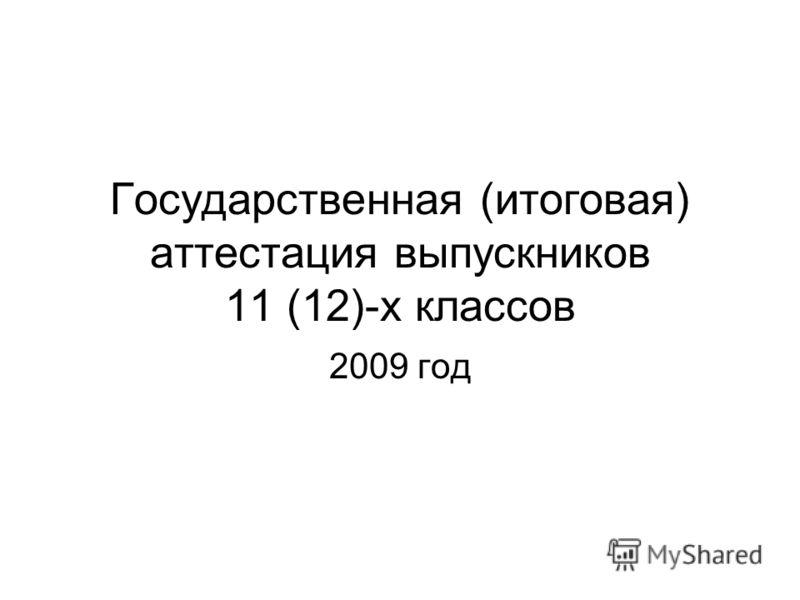 Государственная (итоговая) аттестация выпускников 11 (12)-х классов 2009 год