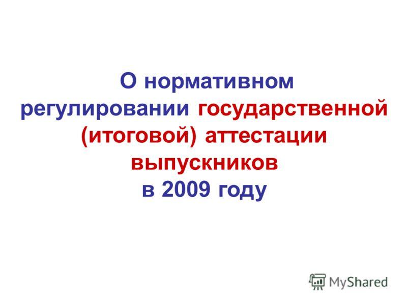 О нормативном регулировании государственной (итоговой) аттестации выпускников в 2009 году