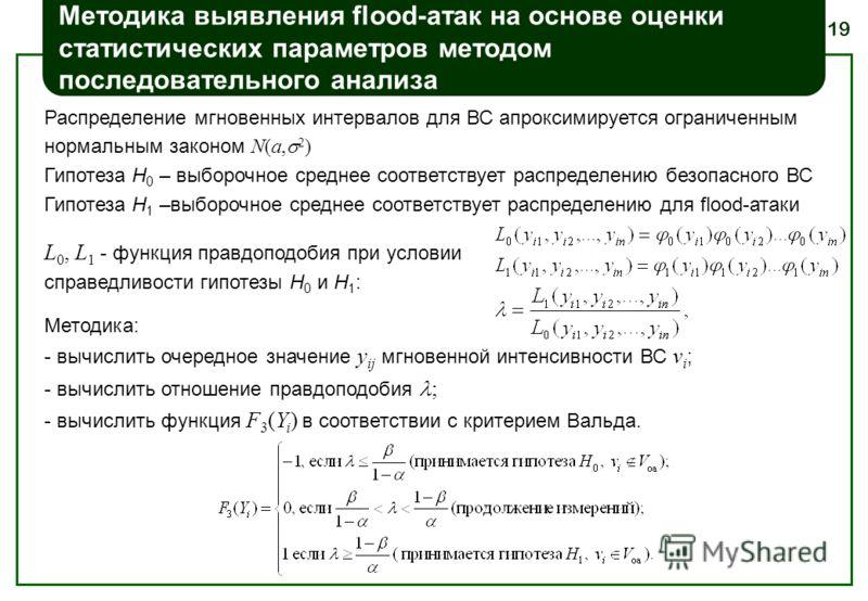 19 Методика выявления flood-атак на основе оценки статистических параметров методом последовательного анализа Методика: - вычислить очередное значение y ij мгновенной интенсивности ВС v i ; - вычислить отношение правдоподобия ; - вычислить функция F