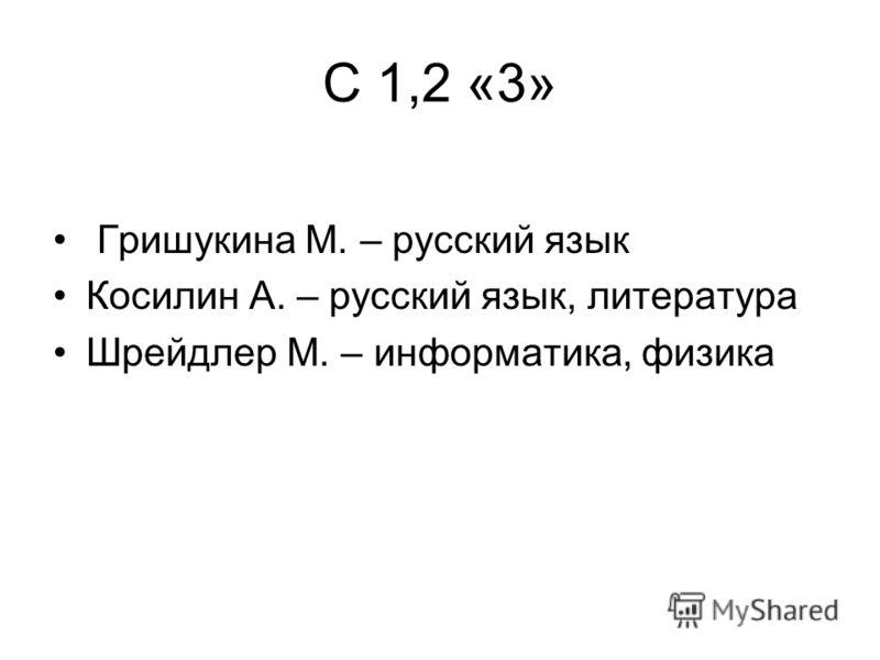 С 1,2 «3» Гришукина М. – русский язык Косилин А. – русский язык, литература Шрейдлер М. – информатика, физика