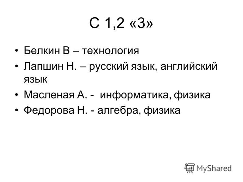 С 1,2 «3» Белкин В – технология Лапшин Н. – русский язык, английский язык Масленая А. - информатика, физика Федорова Н. - алгебра, физика
