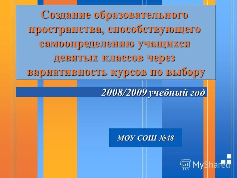 2008/2009 учебный год Создание образовательного пространства, способствующего самоопределению учащихся девятых классов через вариативность курсов по выбору МОУ СОШ 48