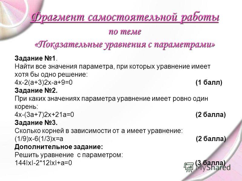 Фрагмент самостоятельной работы по теме «Показательные уравнения с параметрами» Задание 1. Найти все значения параметра, при которых уравнение имеет хотя бы одно решение: 4х-2(а+3)2х-а+9=0 (1 балл) Задание 2. При каких значениях параметра уравнение и
